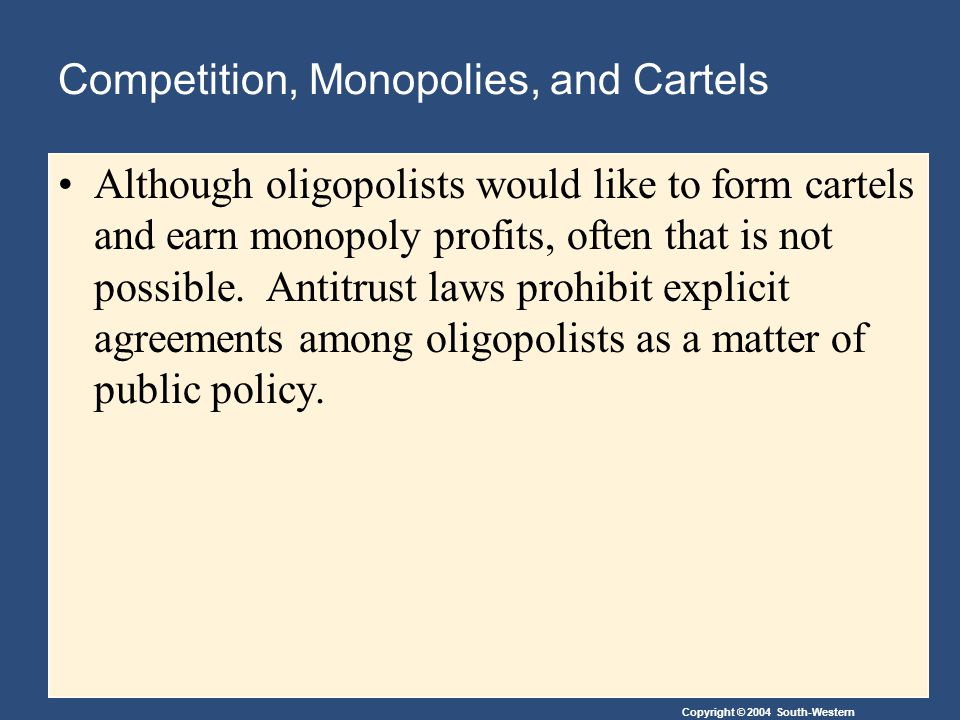 Copyright © 2004 South-Western Competition, Monopolies, and Cartels Although oligopolists would like to form cartels and earn monopoly profits, often that is not possible.