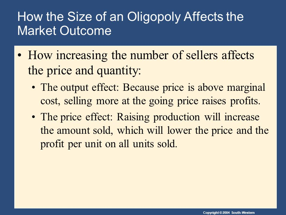 How the Size of an Oligopoly Affects the Market Outcome How increasing the number of sellers affects the price and quantity: The output effect: Because price is above marginal cost, selling more at the going price raises profits.