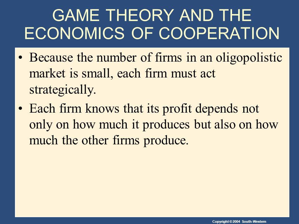 Copyright © 2004 South-Western GAME THEORY AND THE ECONOMICS OF COOPERATION Because the number of firms in an oligopolistic market is small, each firm must act strategically.