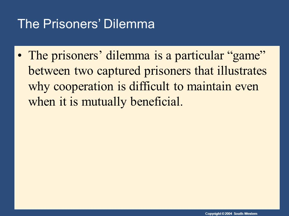 Copyright © 2004 South-Western The Prisoners' Dilemma The prisoners' dilemma is a particular game between two captured prisoners that illustrates why cooperation is difficult to maintain even when it is mutually beneficial.