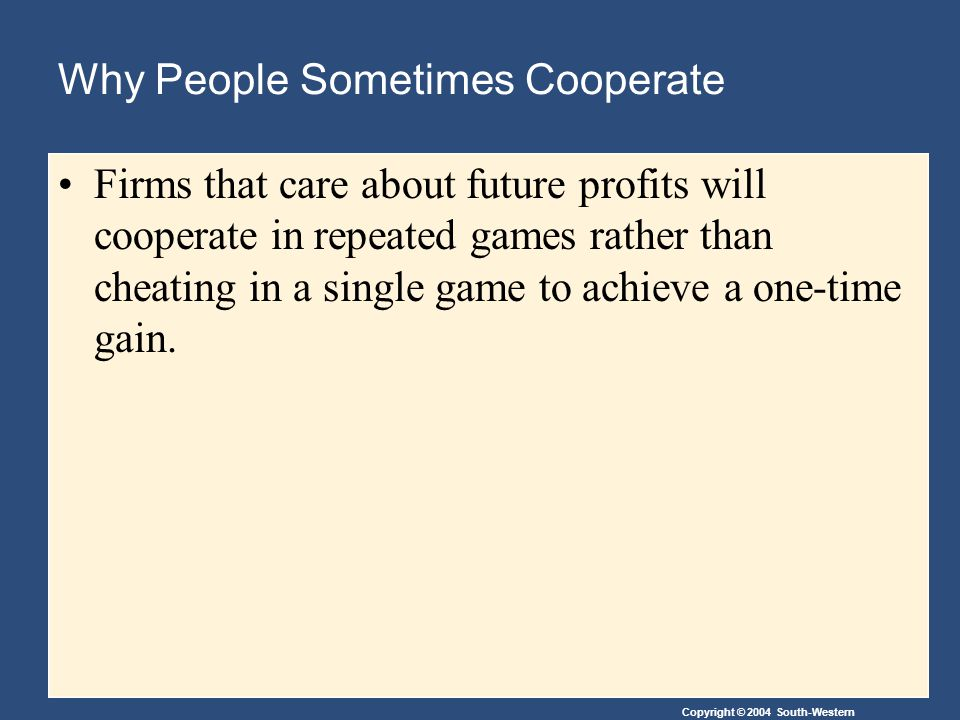 Copyright © 2004 South-Western Why People Sometimes Cooperate Firms that care about future profits will cooperate in repeated games rather than cheating in a single game to achieve a one-time gain.