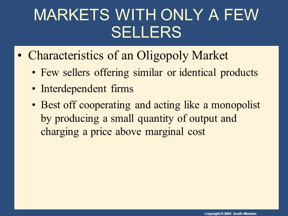 Copyright © 2004 South-Western MARKETS WITH ONLY A FEW SELLERS Characteristics of an Oligopoly Market Few sellers offering similar or identical products Interdependent firms Best off cooperating and acting like a monopolist by producing a small quantity of output and charging a price above marginal cost