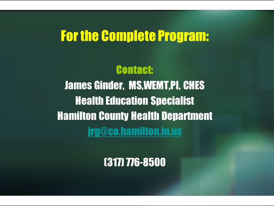 For the Complete Program: Contact: James Ginder, MS,WEMT,PI, CHES Health Education Specialist Hamilton County Health Department jrg@co.hamilton.in.us (317) 776-8500