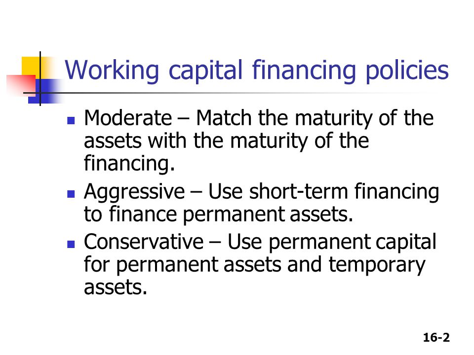 16-2 Working capital financing policies Moderate – Match the maturity of the assets with the maturity of the financing. Aggressive – Use short-term fi