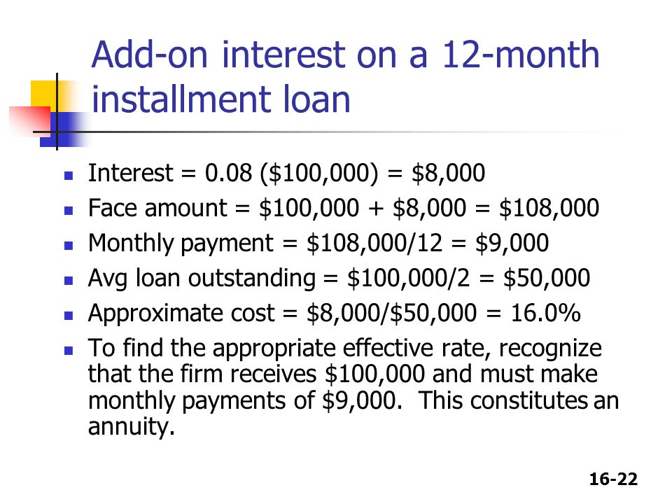 16-22 Add-on interest on a 12-month installment loan Interest = 0.08 ($100,000) = $8,000 Face amount = $100,000 + $8,000 = $108,000 Monthly payment =