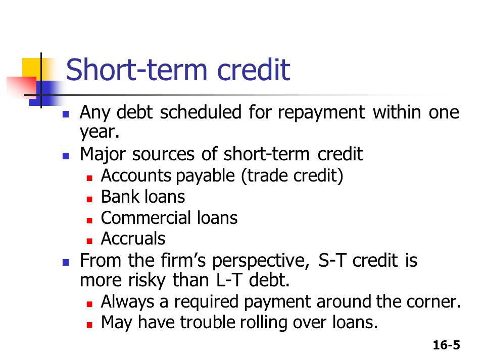 16-5 Short-term credit Any debt scheduled for repayment within one year. Major sources of short-term credit Accounts payable (trade credit) Bank loans