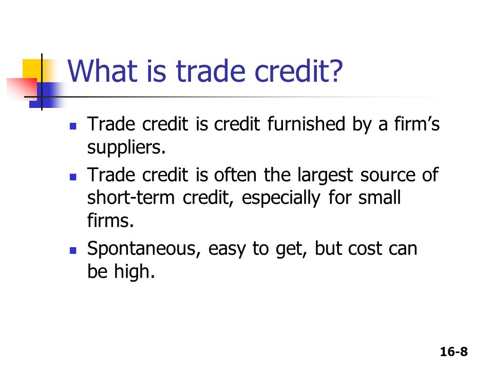 16-8 What is trade credit? Trade credit is credit furnished by a firm's suppliers. Trade credit is often the largest source of short-term credit, espe