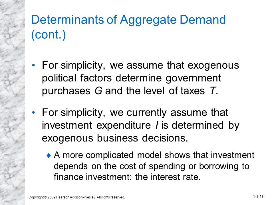 Copyright © 2009 Pearson Addison-Wesley. All rights reserved. 16-10 Determinants of Aggregate Demand (cont.) For simplicity, we assume that exogenous