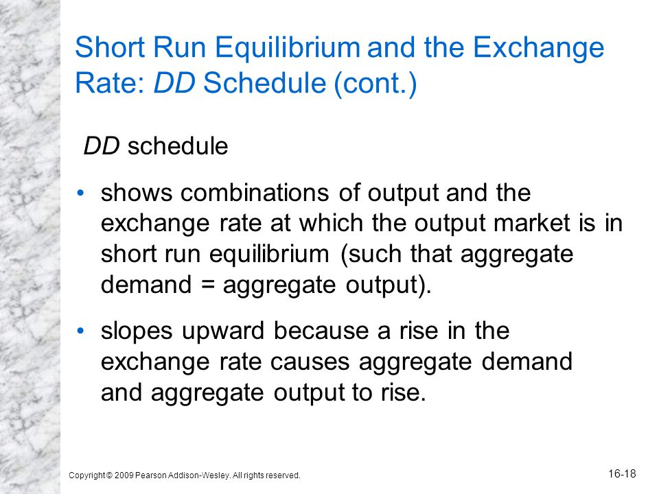 Copyright © 2009 Pearson Addison-Wesley. All rights reserved. 16-18 Short Run Equilibrium and the Exchange Rate: DD Schedule (cont.) DD schedule shows