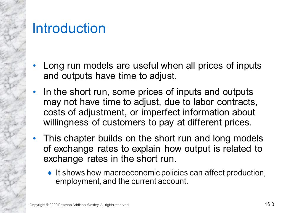 Copyright © 2009 Pearson Addison-Wesley. All rights reserved. 16-3 Introduction Long run models are useful when all prices of inputs and outputs have