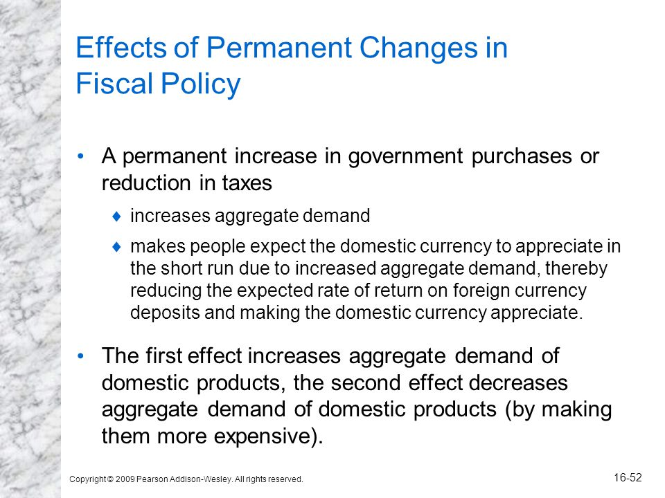 Copyright © 2009 Pearson Addison-Wesley. All rights reserved. 16-52 Effects of Permanent Changes in Fiscal Policy A permanent increase in government p