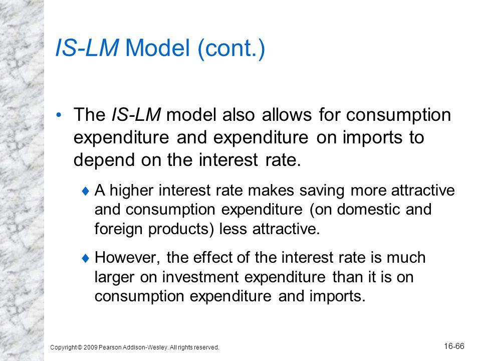 Copyright © 2009 Pearson Addison-Wesley. All rights reserved. 16-66 IS-LM Model (cont.) The IS-LM model also allows for consumption expenditure and ex