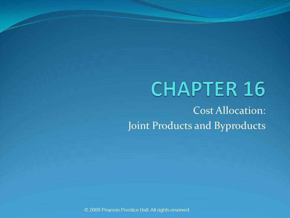© 2009 Pearson Prentice Hall. All rights reserved. Cost Allocation: Joint Products and Byproducts