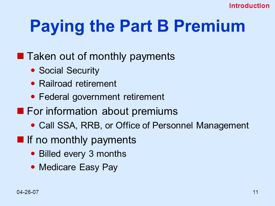 04-26-0711 Paying the Part B Premium Taken out of monthly payments Social Security Railroad retirement Federal government retirement For information about premiums Call SSA, RRB, or Office of Personnel Management If no monthly payments Billed every 3 months Medicare Easy Pay Introduction