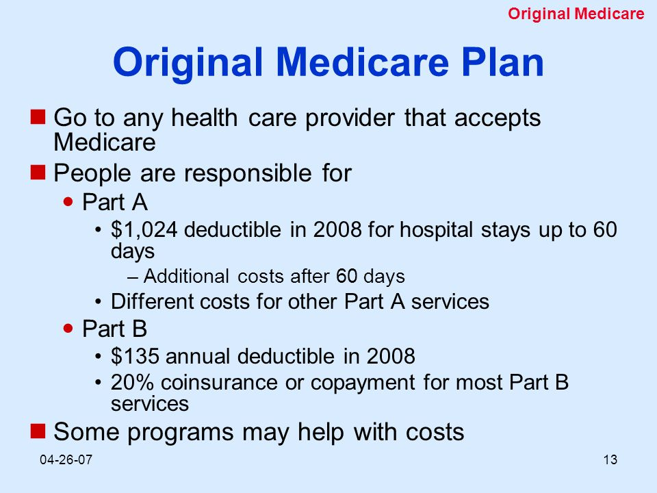 04-26-0713 Original Medicare Plan Go to any health care provider that accepts Medicare People are responsible for Part A $1,024 deductible in 2008 for hospital stays up to 60 days –Additional costs after 60 days Different costs for other Part A services Part B $135 annual deductible in 2008 20% coinsurance or copayment for most Part B services Some programs may help with costs Original Medicare