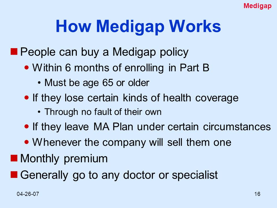04-26-0716 How Medigap Works People can buy a Medigap policy Within 6 months of enrolling in Part B Must be age 65 or older If they lose certain kinds