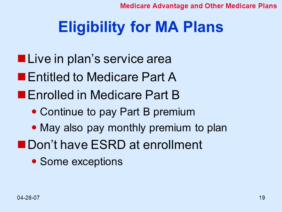 04-26-0719 Eligibility for MA Plans Live in plan's service area Entitled to Medicare Part A Enrolled in Medicare Part B Continue to pay Part B premium