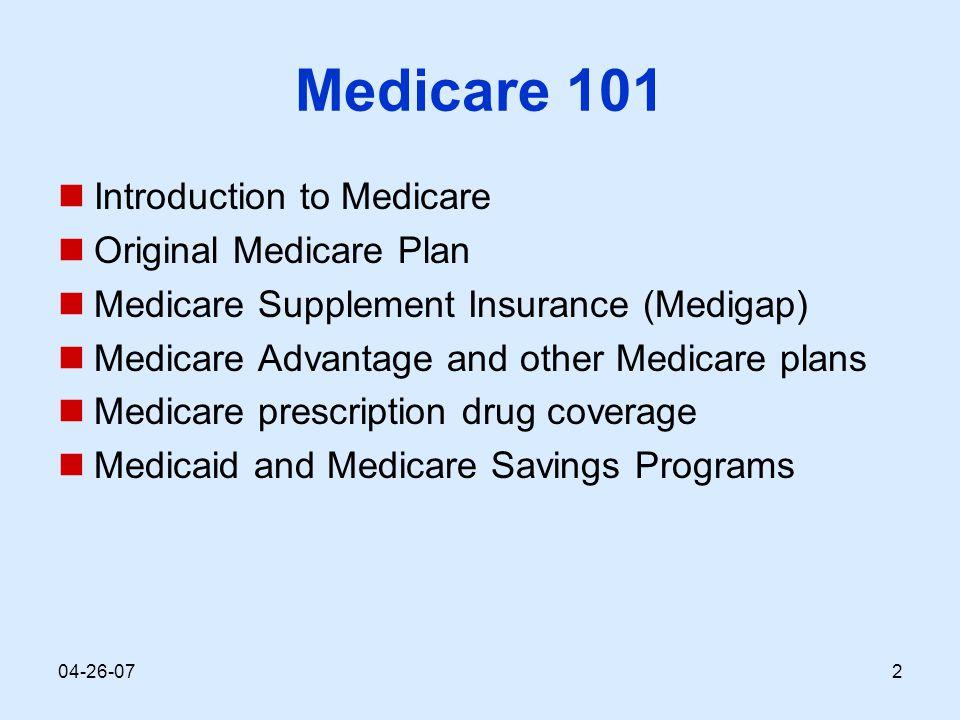 04-26-072 Medicare 101 Introduction to Medicare Original Medicare Plan Medicare Supplement Insurance (Medigap) Medicare Advantage and other Medicare plans Medicare prescription drug coverage Medicaid and Medicare Savings Programs