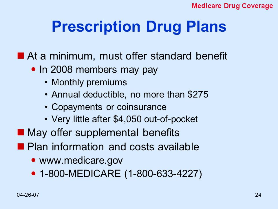 04-26-0724 Prescription Drug Plans At a minimum, must offer standard benefit In 2008 members may pay Monthly premiums Annual deductible, no more than
