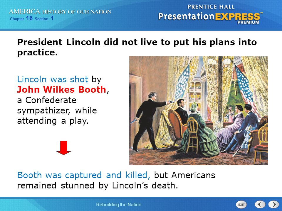 Chapter 16 Section 1 Rebuilding the Nation President Lincoln did not live to put his plans into practice. Lincoln was shot by John Wilkes Booth, a Con