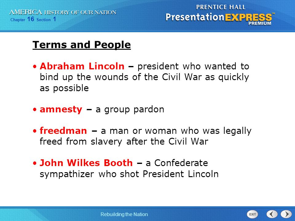 Chapter 16 Section 1 Rebuilding the Nation Abraham Lincoln – president who wanted to bind up the wounds of the Civil War as quickly as possible amnest