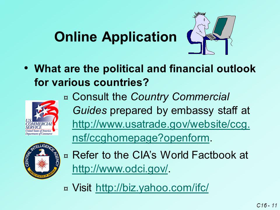 C16 - 11 What are the political and financial outlook for various countries? Online Application ¤ Consult the Country Commercial Guides prepared by em