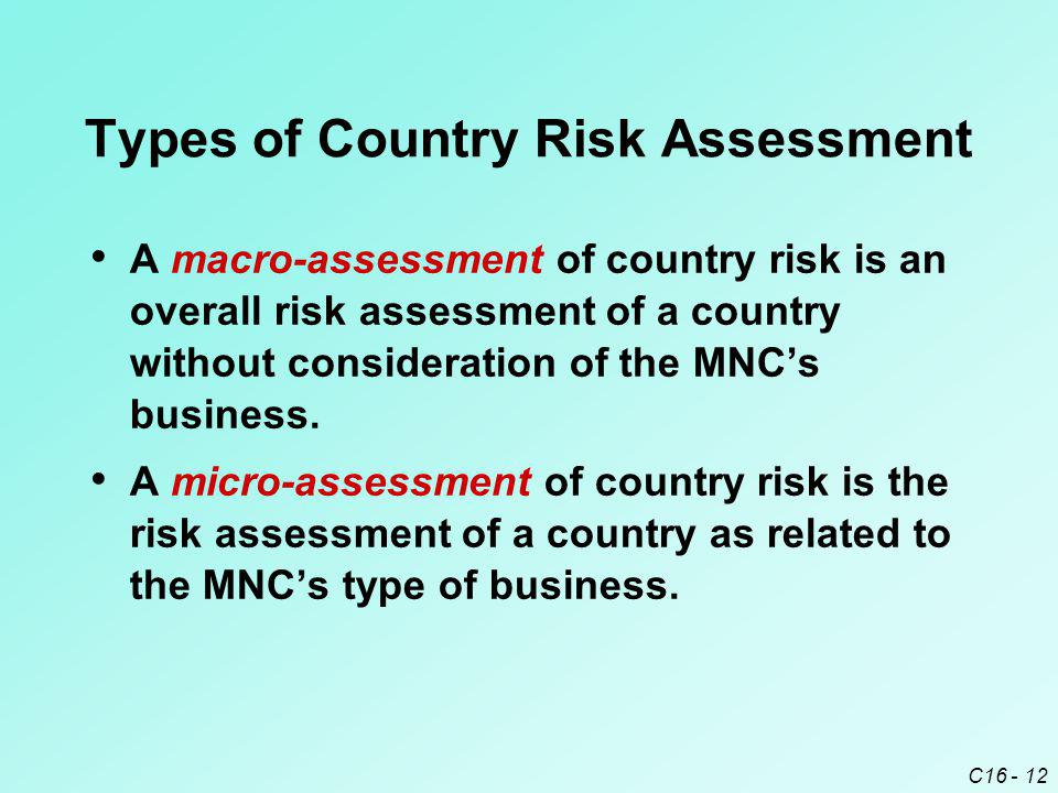 C16 - 12 Types of Country Risk Assessment A macro-assessment of country risk is an overall risk assessment of a country without consideration of the MNC's business.