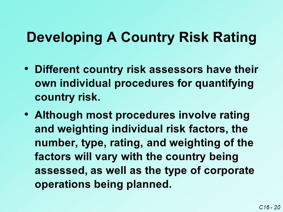 C16 - 20 Developing A Country Risk Rating Different country risk assessors have their own individual procedures for quantifying country risk. Although