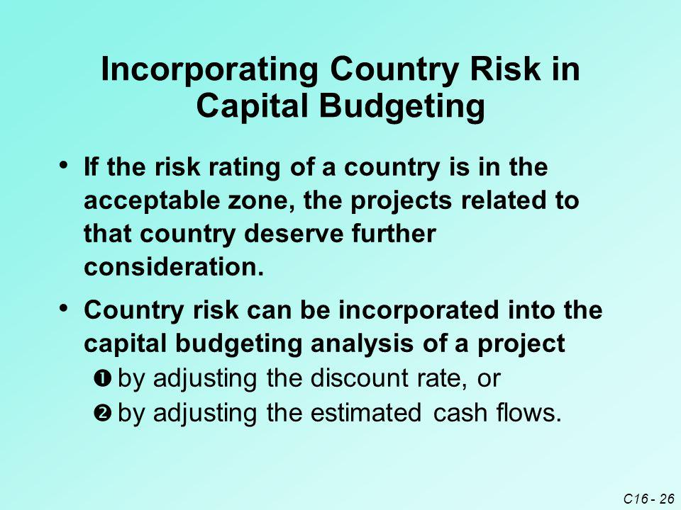 C16 - 26 Incorporating Country Risk in Capital Budgeting If the risk rating of a country is in the acceptable zone, the projects related to that country deserve further consideration.