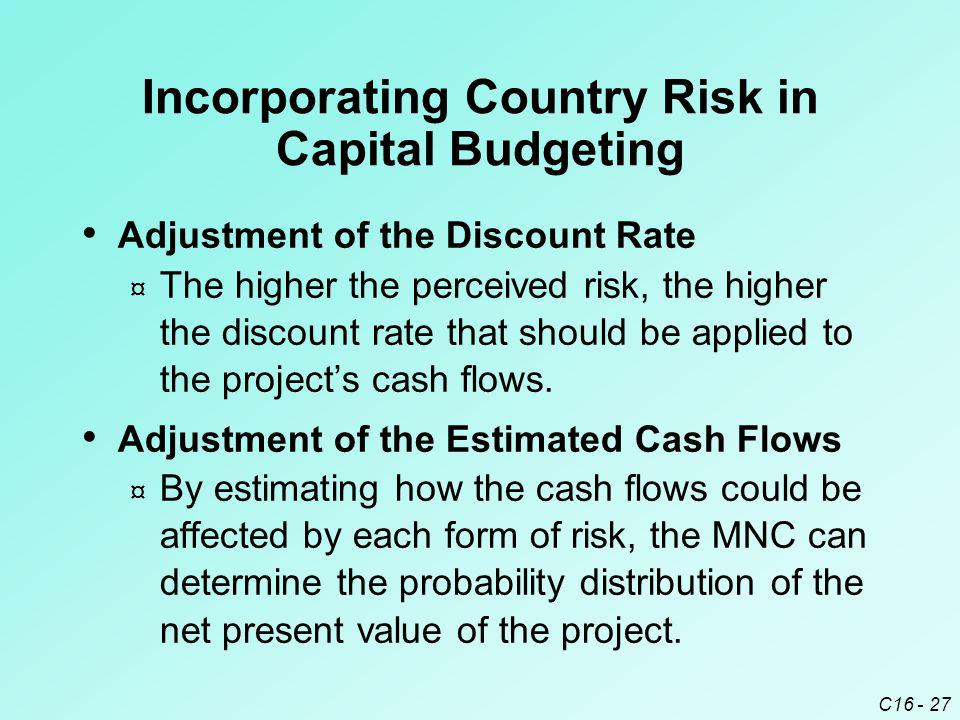 C16 - 27 Adjustment of the Discount Rate ¤ The higher the perceived risk, the higher the discount rate that should be applied to the project's cash flows.