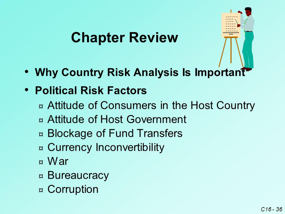 C16 - 36 Why Country Risk Analysis Is Important Political Risk Factors ¤ Attitude of Consumers in the Host Country ¤ Attitude of Host Government ¤ Blockage of Fund Transfers ¤ Currency Inconvertibility ¤ War ¤ Bureaucracy ¤ Corruption Chapter Review
