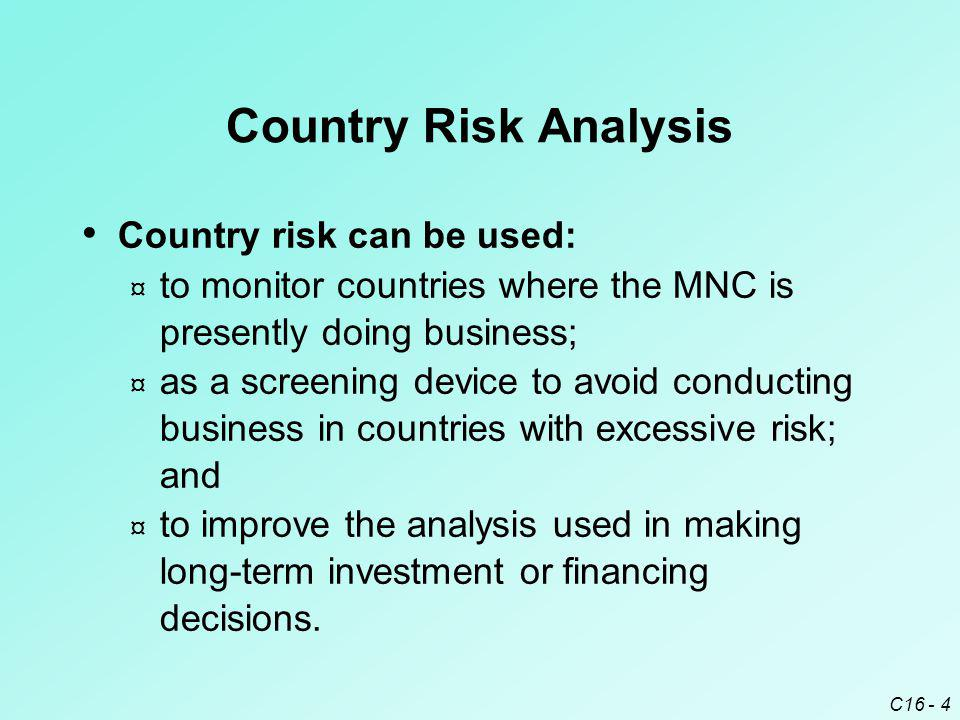 C16 - 4 Country Risk Analysis Country risk can be used: ¤ to monitor countries where the MNC is presently doing business; ¤ as a screening device to a