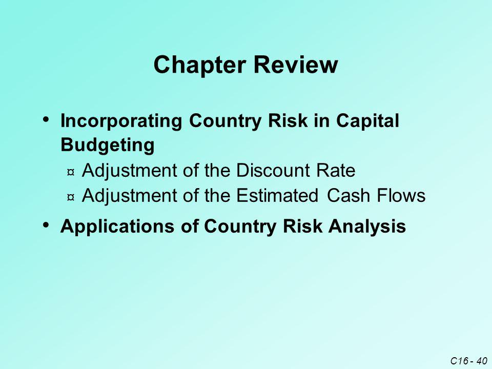 C16 - 40 Chapter Review Incorporating Country Risk in Capital Budgeting ¤ Adjustment of the Discount Rate ¤ Adjustment of the Estimated Cash Flows App