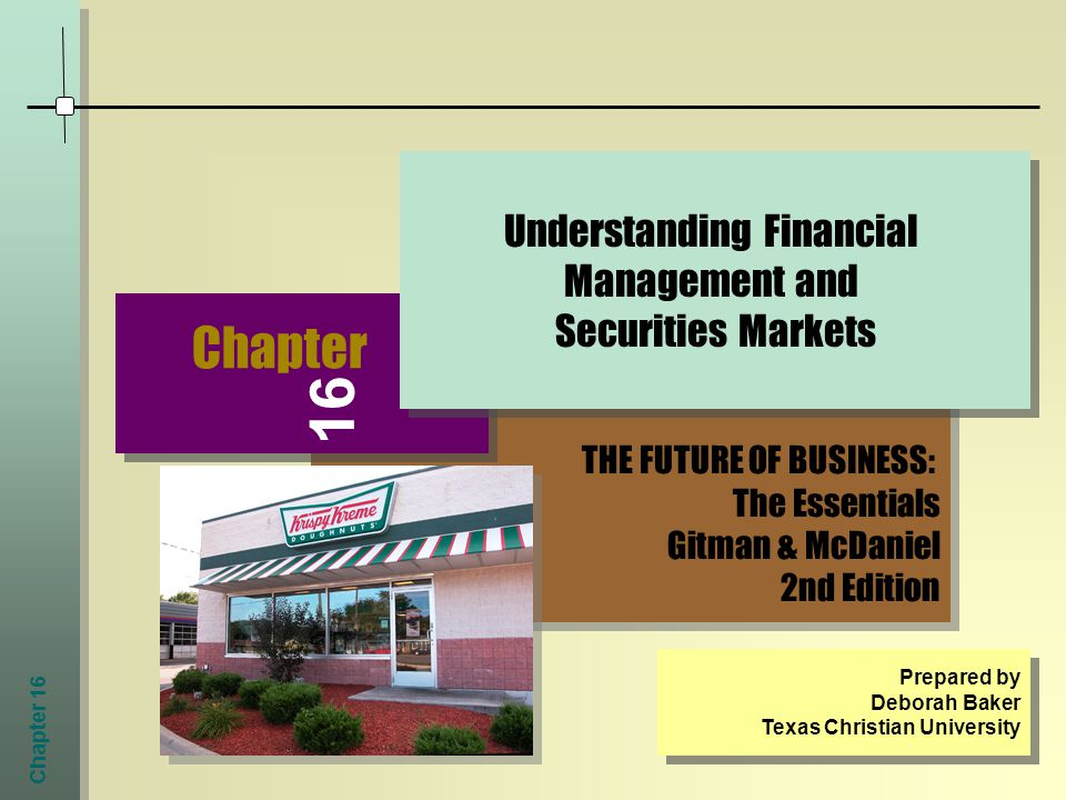 Chapter 16 THE FUTURE OF BUSINESS: The Essentials Gitman & McDaniel 2nd Edition THE FUTURE OF BUSINESS: The Essentials Gitman & McDaniel 2nd Edition Chapter Understanding Financial Management and Securities Markets Prepared by Deborah Baker Texas Christian University Prepared by Deborah Baker Texas Christian University 16