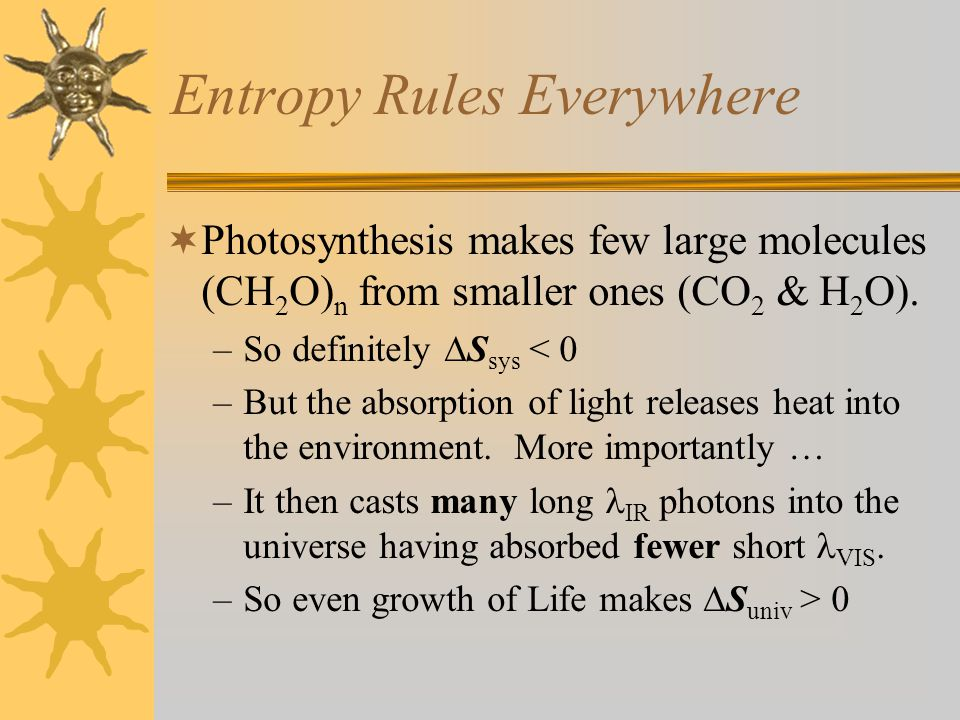 2 nd Law of Thermodynamics  In any spontaneous process, the entropy of the Universe increases. –We must include consideration of a system's environment to apply this law.