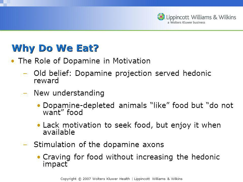 Copyright © 2007 Wolters Kluwer Health | Lippincott Williams & Wilkins Why Do We Eat? The Role of Dopamine in Motivation –Old belief: Dopamine project