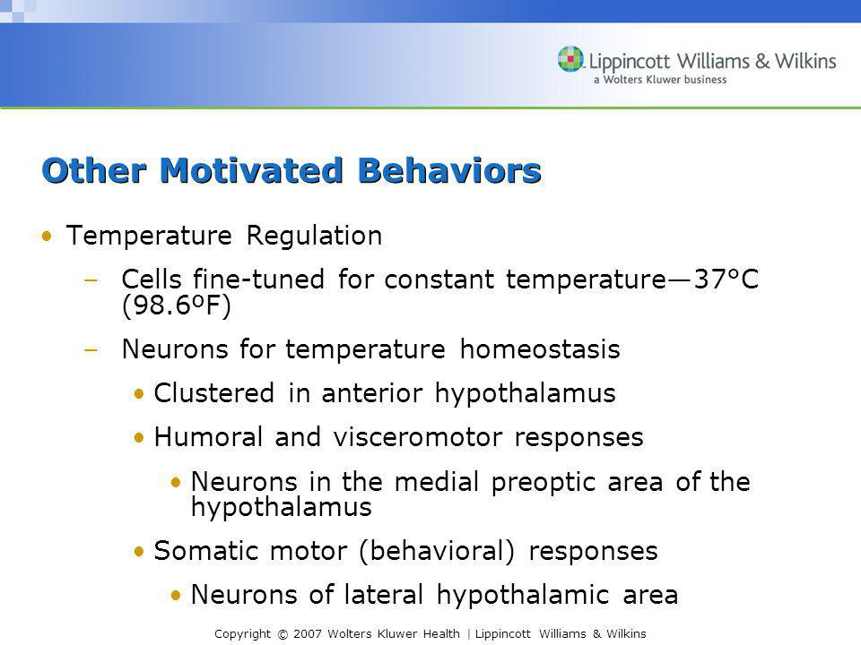 Copyright © 2007 Wolters Kluwer Health | Lippincott Williams & Wilkins Other Motivated Behaviors Temperature Regulation –Cells fine-tuned for constant temperature—37°C (98.6ºF) –Neurons for temperature homeostasis Clustered in anterior hypothalamus Humoral and visceromotor responses Neurons in the medial preoptic area of the hypothalamus Somatic motor (behavioral) responses Neurons of lateral hypothalamic area