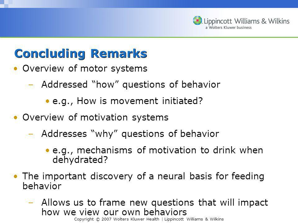 Copyright © 2007 Wolters Kluwer Health | Lippincott Williams & Wilkins Concluding Remarks Overview of motor systems –Addressed how questions of behavior e.g., How is movement initiated.