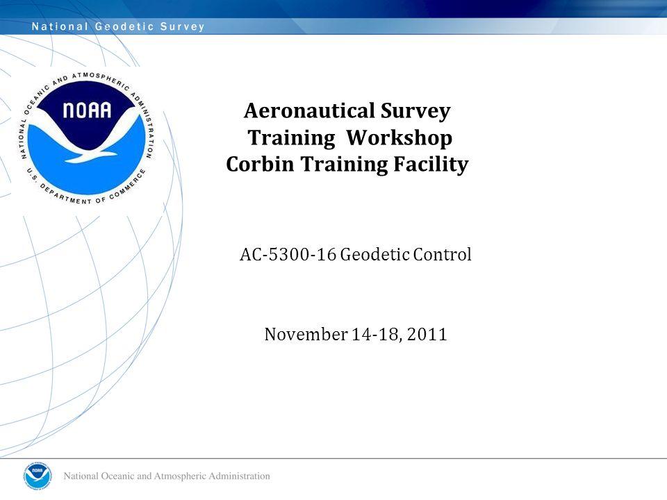 Aeronautical Survey Training Workshop Corbin Training Facility AC-5300-16 Geodetic Control November 14-18, 2011