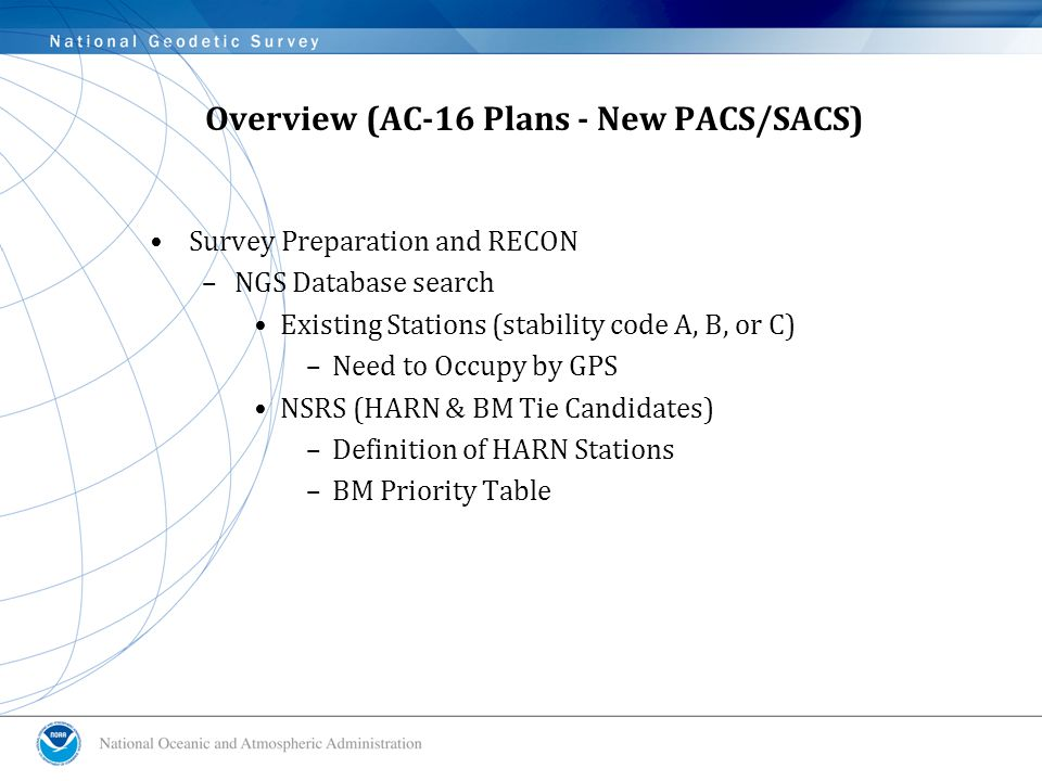 Overview (AC-16 Plans - New PACS/SACS) Survey Preparation and RECON –NGS Database search Existing Stations (stability code A, B, or C) –Need to Occupy by GPS NSRS (HARN & BM Tie Candidates) –Definition of HARN Stations –BM Priority Table
