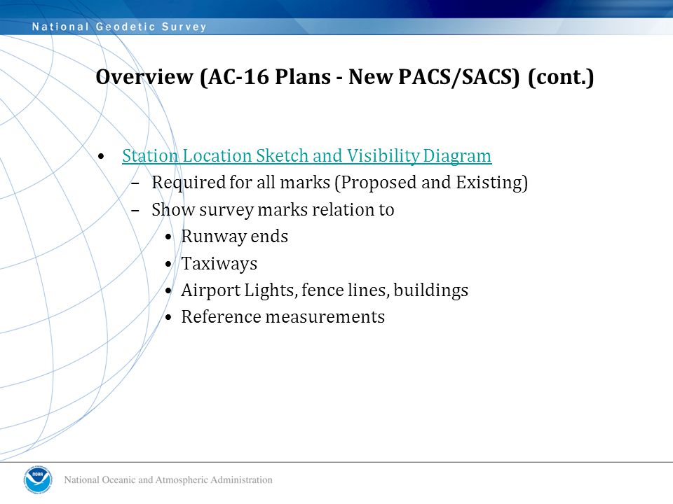 Overview (AC-16 Plans - New PACS/SACS) (cont.) Station Location Sketch and Visibility Diagram –Required for all marks (Proposed and Existing) –Show survey marks relation to Runway ends Taxiways Airport Lights, fence lines, buildings Reference measurements