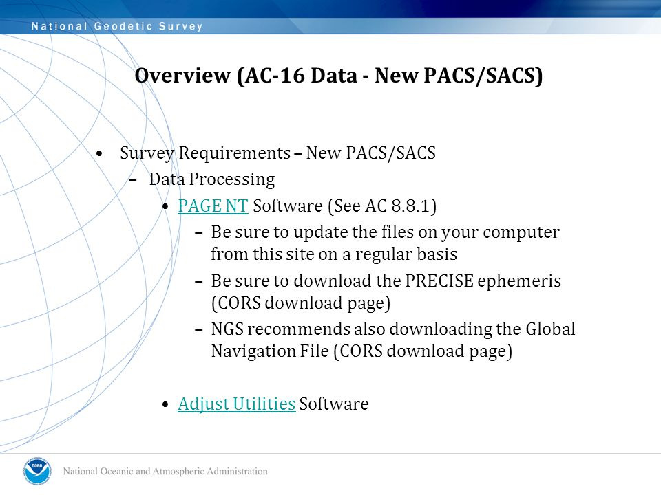 Overview (AC-16 Data - New PACS/SACS) Survey Requirements – New PACS/SACS –Data Processing PAGE NT Software (See AC 8.8.1)PAGE NT –Be sure to update the files on your computer from this site on a regular basis –Be sure to download the PRECISE ephemeris (CORS download page) –NGS recommends also downloading the Global Navigation File (CORS download page) Adjust Utilities SoftwareAdjust Utilities