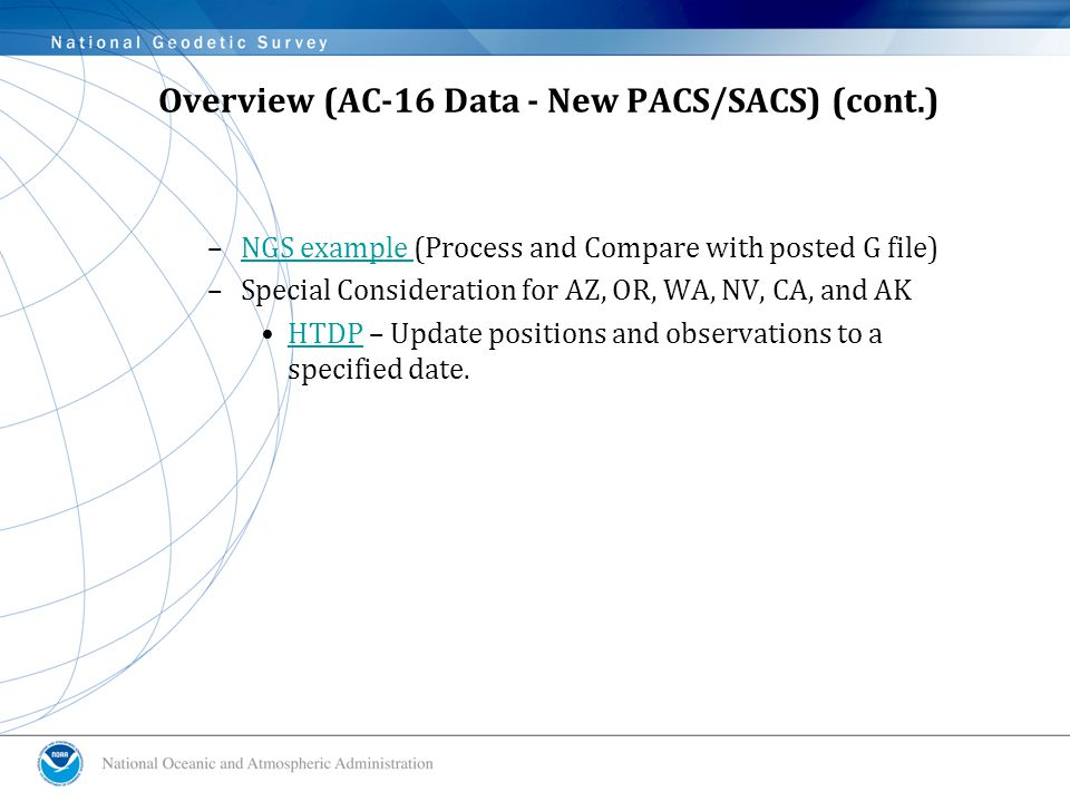 Overview (AC-16 Data - New PACS/SACS) (cont.) –NGS example (Process and Compare with posted G file)NGS example –Special Consideration for AZ, OR, WA, NV, CA, and AK HTDP – Update positions and observations to a specified date.HTDP