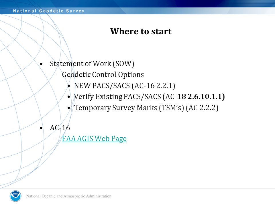 Where to start Statement of Work (SOW) –Geodetic Control Options NEW PACS/SACS (AC-16 2.2.1) Verify Existing PACS/SACS (AC-18 2.6.10.1.1) Temporary Survey Marks (TSM's) (AC 2.2.2) AC-16 –FAA AGIS Web PageFAA AGIS Web Page