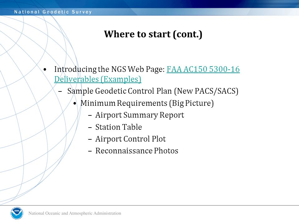 Where to start (cont.) Introducing the NGS Web Page: FAA AC150 5300-16 Deliverables (Examples)FAA AC150 5300-16 Deliverables (Examples) –Sample Geodetic Control Plan (New PACS/SACS) Minimum Requirements (Big Picture) –Airport Summary Report –Station Table –Airport Control Plot –Reconnaissance Photos