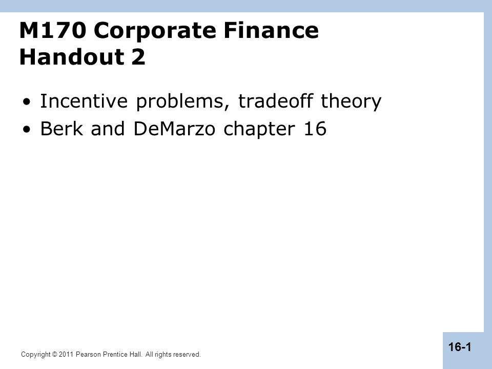 Copyright © 2011 Pearson Prentice Hall. All rights reserved. 16-1 Incentive problems, tradeoff theory Berk and DeMarzo chapter 16 M170 Corporate Finan