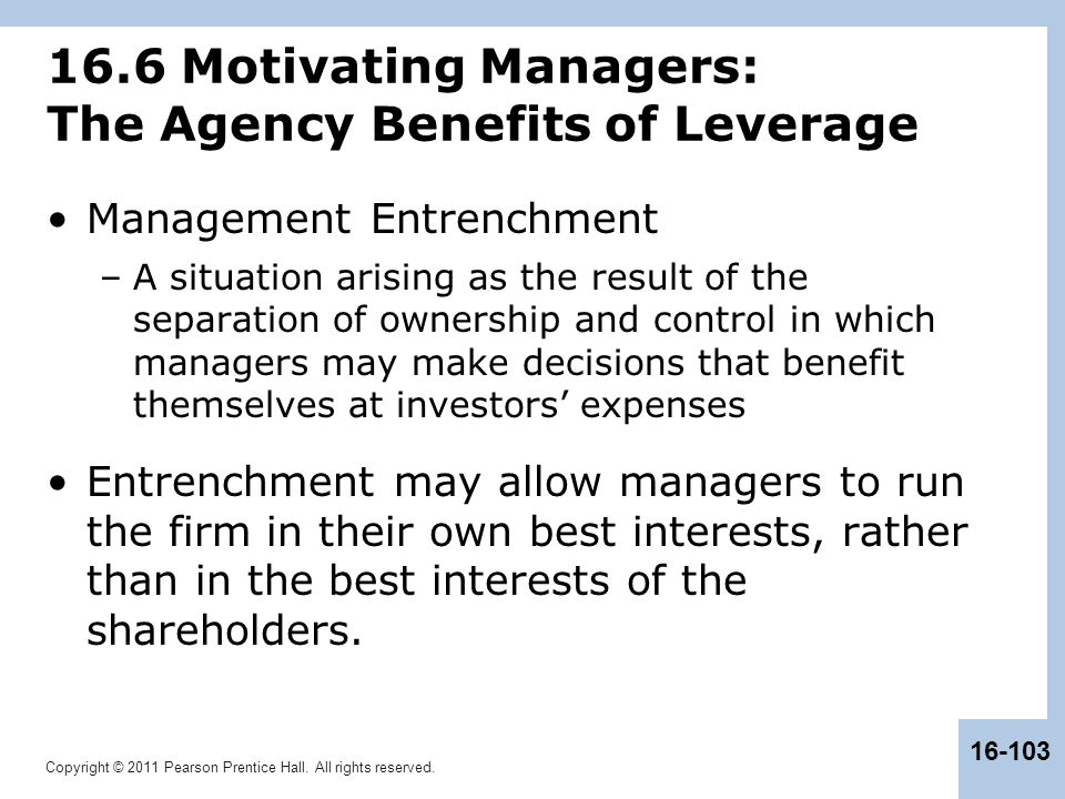 Copyright © 2011 Pearson Prentice Hall. All rights reserved. 16-103 16.6 Motivating Managers: The Agency Benefits of Leverage Management Entrenchment