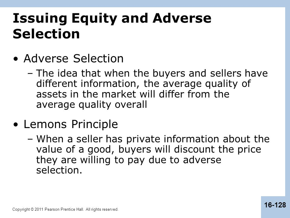 Copyright © 2011 Pearson Prentice Hall. All rights reserved. 16-128 Issuing Equity and Adverse Selection Adverse Selection –The idea that when the buy
