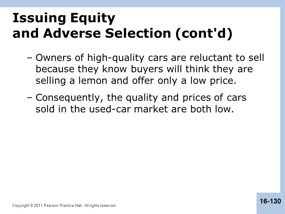 Copyright © 2011 Pearson Prentice Hall. All rights reserved. 16-130 Issuing Equity and Adverse Selection (cont'd) –Owners of high-quality cars are rel