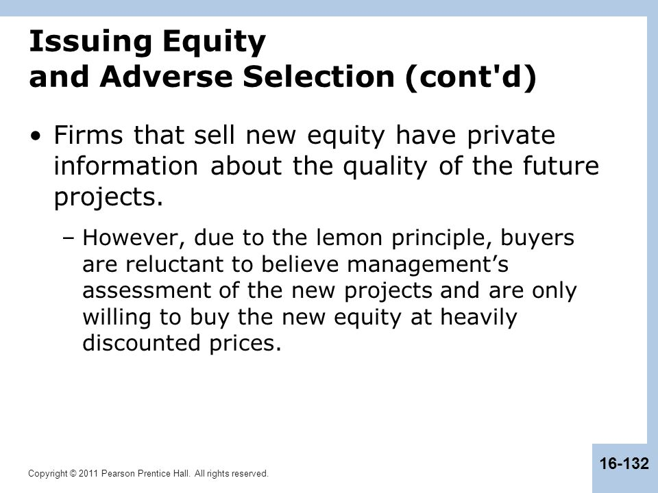 Copyright © 2011 Pearson Prentice Hall. All rights reserved. 16-132 Issuing Equity and Adverse Selection (cont'd) Firms that sell new equity have priv